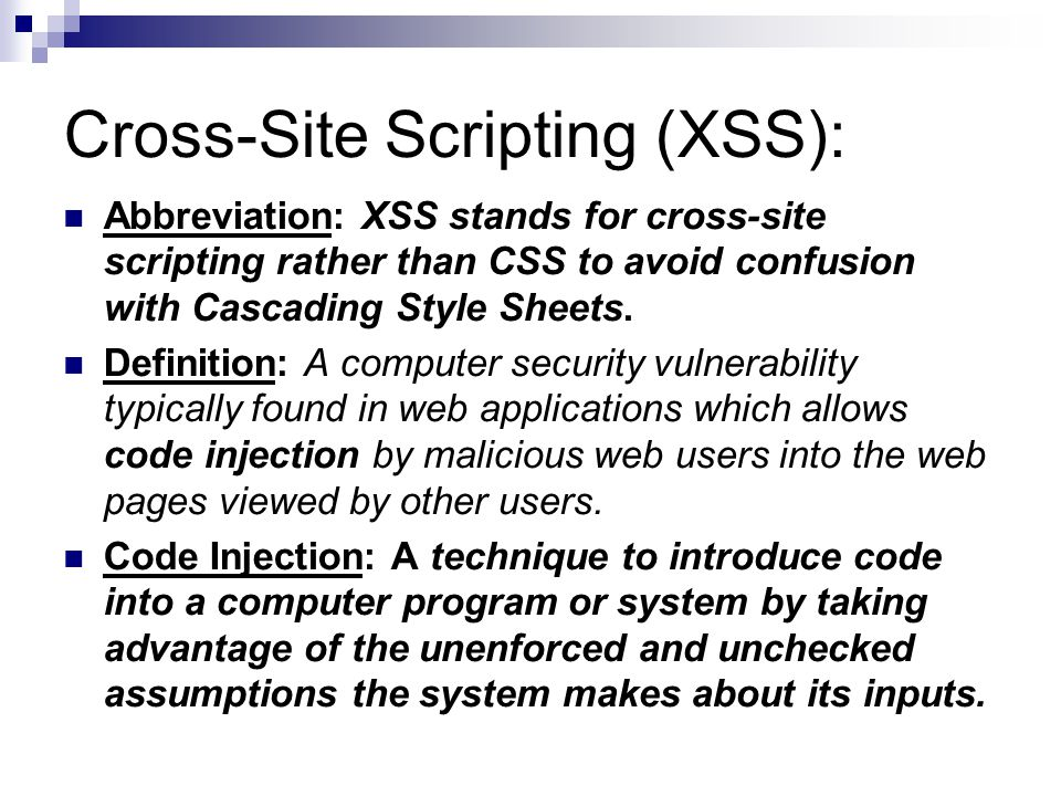 Cross-Site Scripting (XSS): Abbreviation: XSS stands for cross-site scripting rather than CSS to avoid confusion with Cascading Style Sheets.