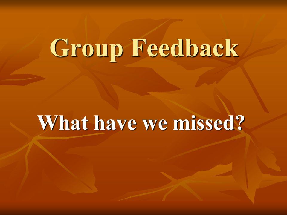 Group Feedback What have we missed?
