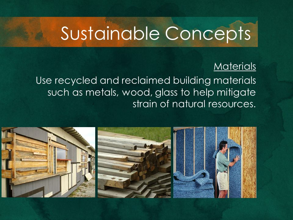 Materials Use recycled and reclaimed building materials such as metals, wood, glass to help mitigate strain of natural resources. Sustainable Concepts