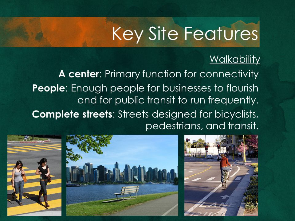 Walkability Key Site Features A center : Primary function for connectivity People : Enough people for businesses to flourish and for public transit to