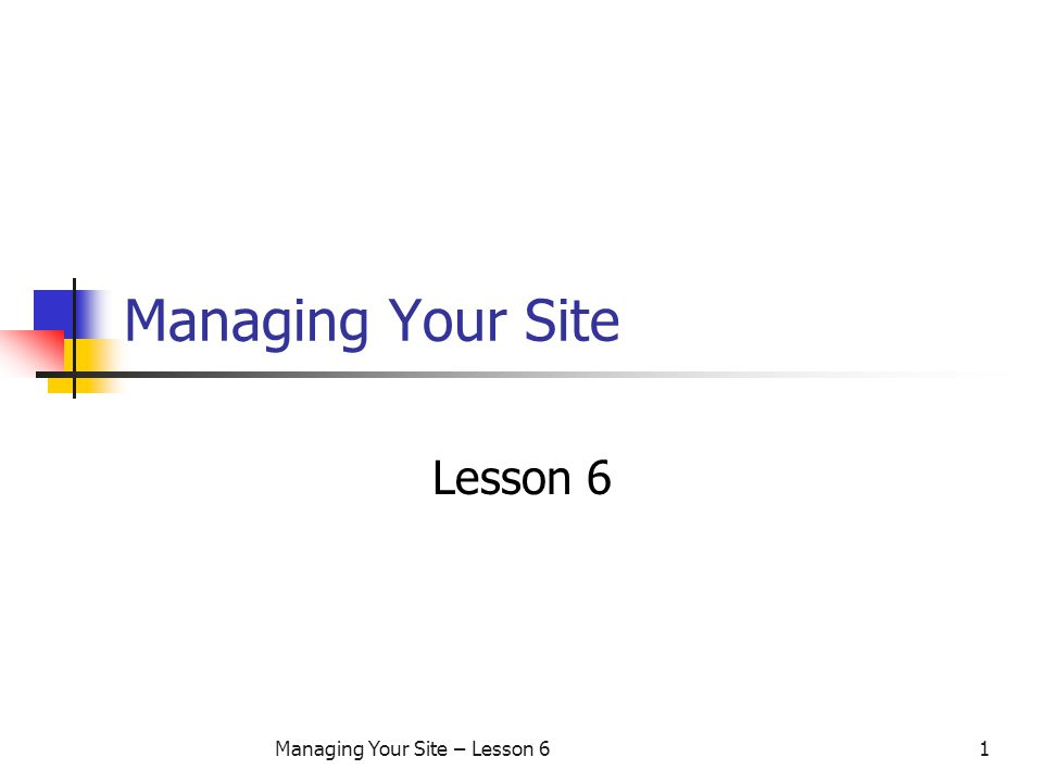 Managing Your Site – Lesson 61 Managing Your Site Lesson 6