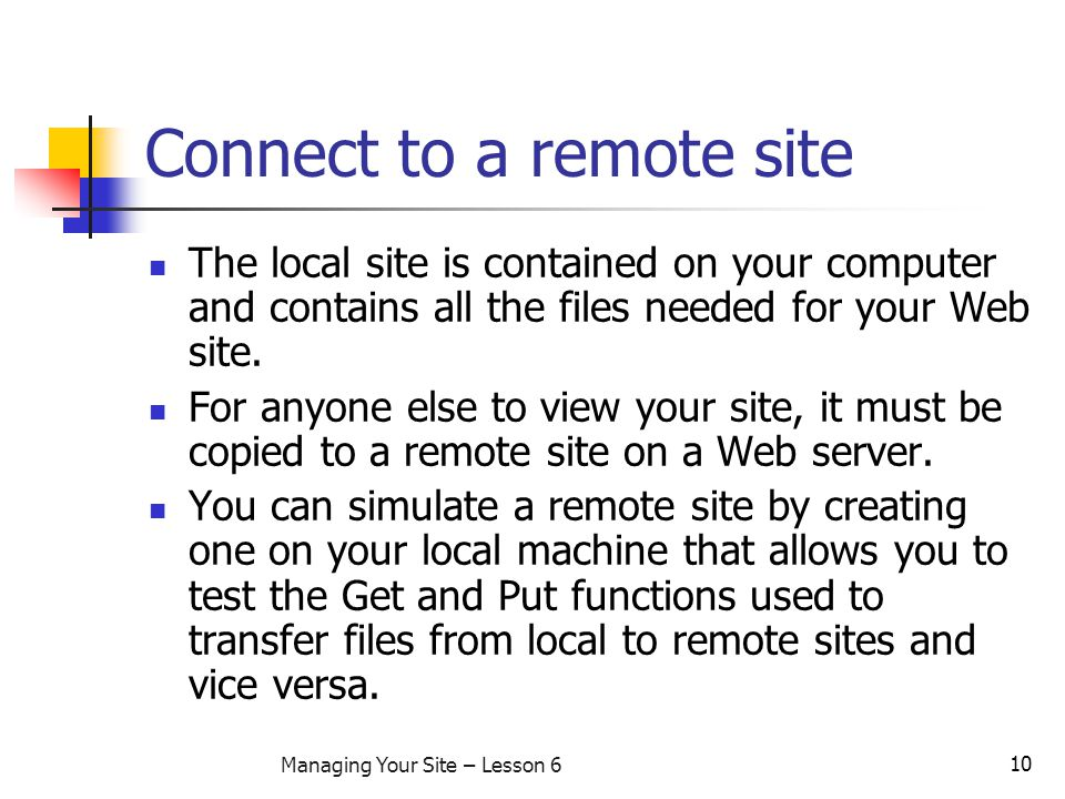 10 Managing Your Site – Lesson 6 Connect to a remote site The local site is contained on your computer and contains all the files needed for your Web site.