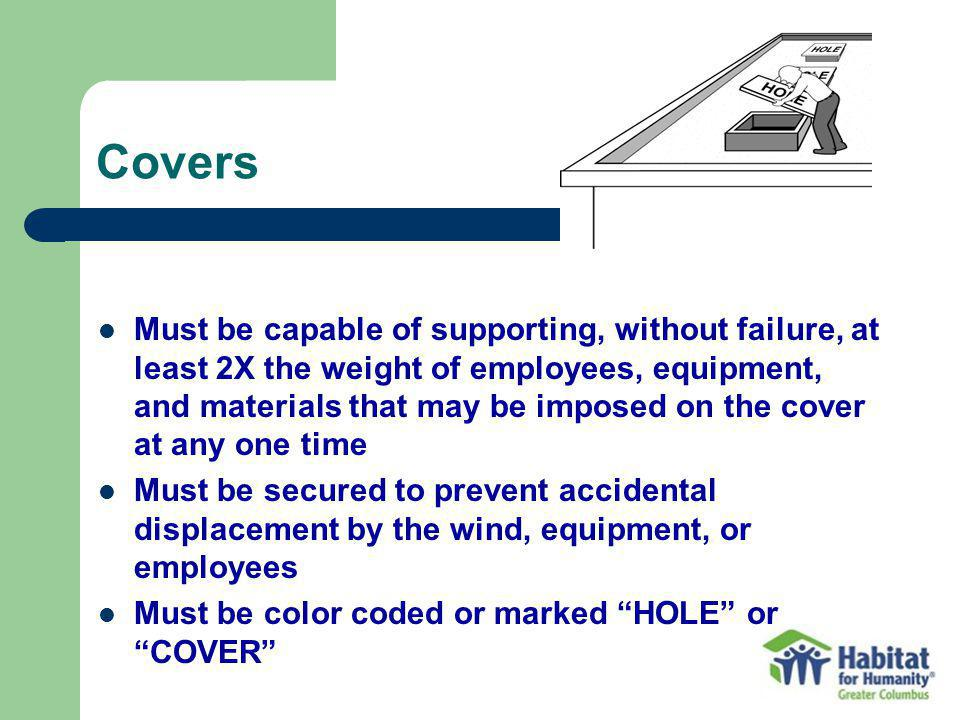 Covers Must be capable of supporting, without failure, at least 2X the weight of employees, equipment, and materials that may be imposed on the cover at any one time Must be secured to prevent accidental displacement by the wind, equipment, or employees Must be color coded or marked HOLE or COVER