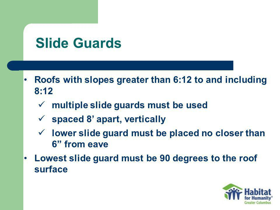 Roofs with slopes greater than 6:12 to and including 8:12 multiple slide guards must be used spaced 8 apart, vertically lower slide guard must be placed no closer than 6 from eave Lowest slide guard must be 90 degrees to the roof surface Slide Guards