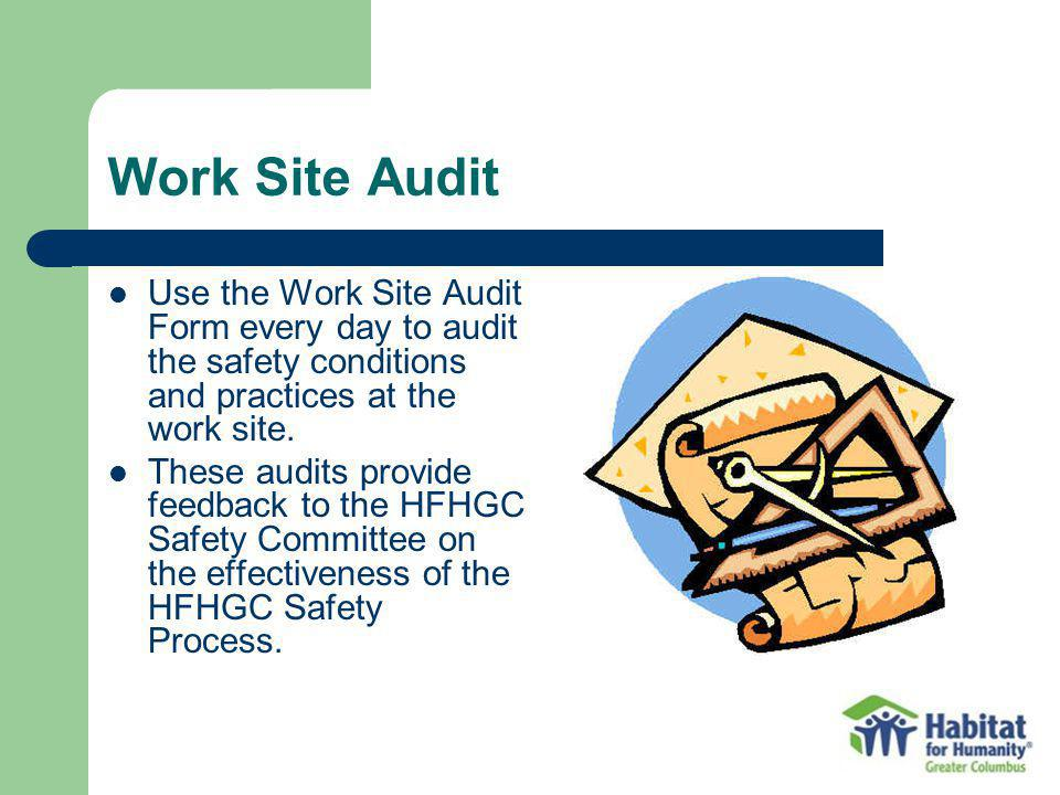Work Site Audit Use the Work Site Audit Form every day to audit the safety conditions and practices at the work site. These audits provide feedback to