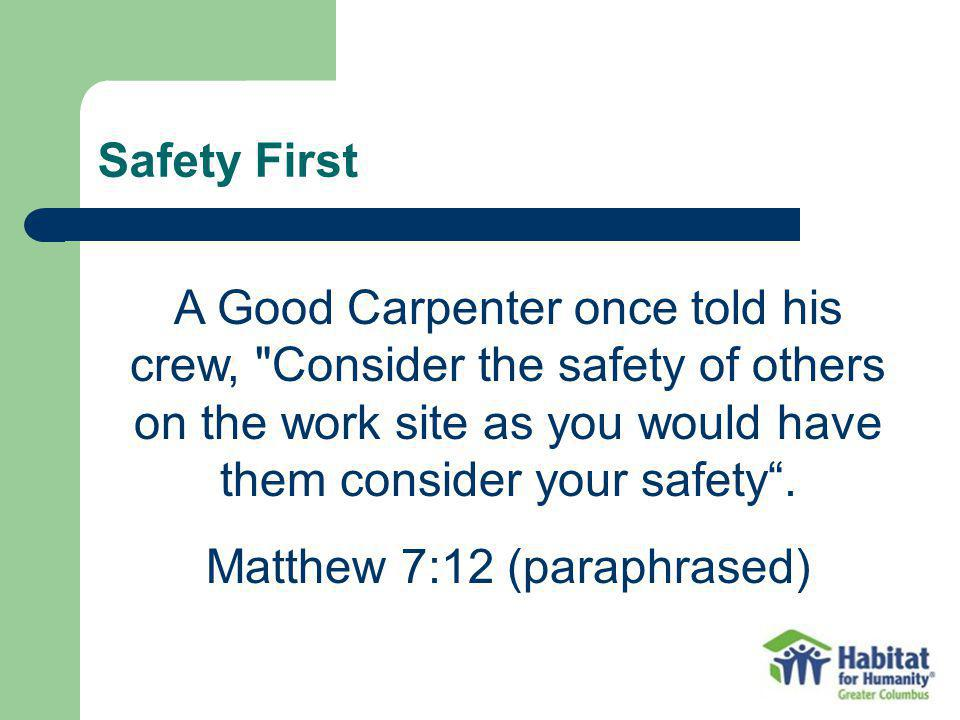 Safety First A Good Carpenter once told his crew, Consider the safety of others on the work site as you would have them consider your safety.