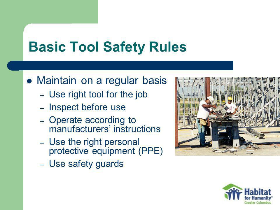 Basic Tool Safety Rules Maintain on a regular basis – Use right tool for the job – Inspect before use – Operate according to manufacturers instruction