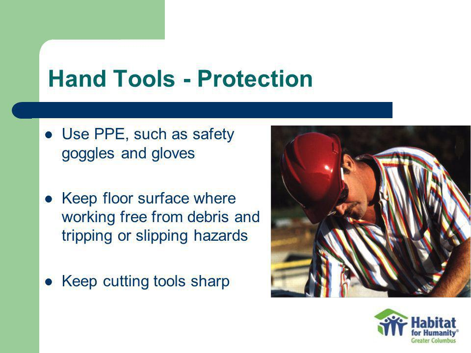 Hand Tools - Protection Use PPE, such as safety goggles and gloves Keep floor surface where working free from debris and tripping or slipping hazards