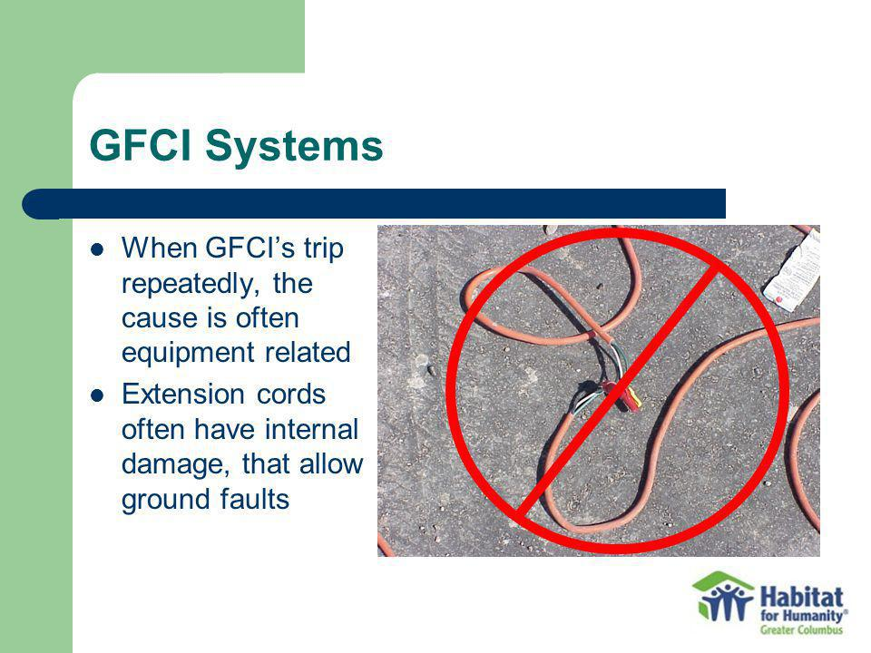 GFCI Systems When GFCIs trip repeatedly, the cause is often equipment related Extension cords often have internal damage, that allow ground faults