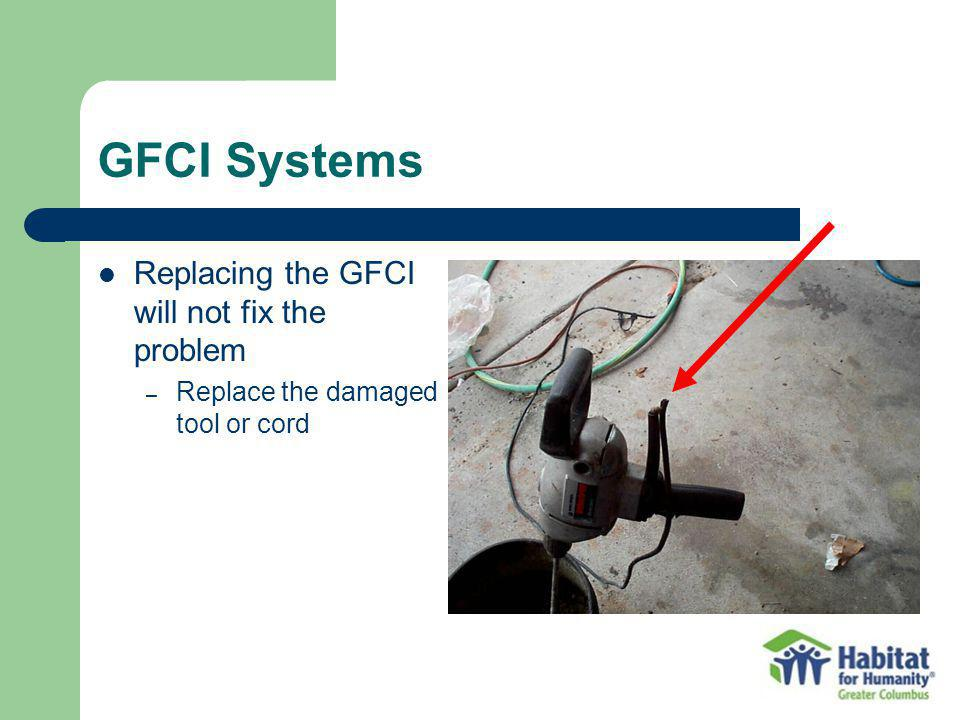 GFCI Systems Replacing the GFCI will not fix the problem – Replace the damaged tool or cord
