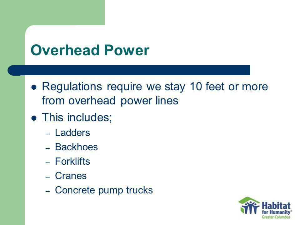 Overhead Power Regulations require we stay 10 feet or more from overhead power lines This includes; – Ladders – Backhoes – Forklifts – Cranes – Concre