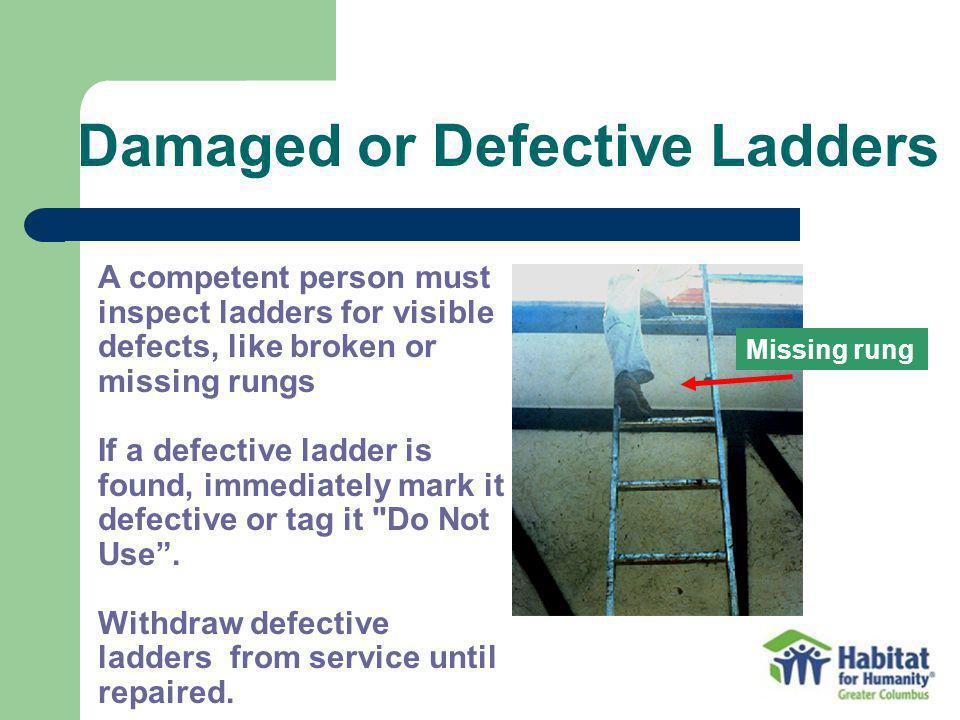 A competent person must inspect ladders for visible defects, like broken or missing rungs If a defective ladder is found, immediately mark it defective or tag it Do Not Use.