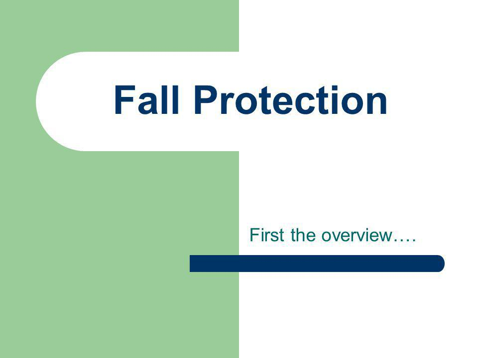 Fall Protection First the overview….