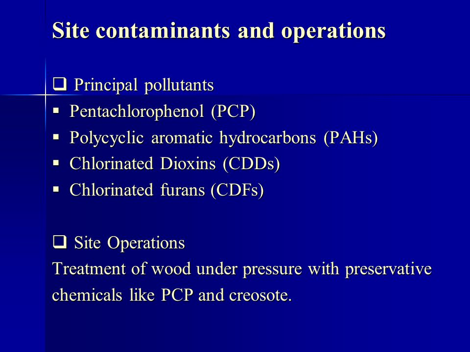 Site contaminants and operations Principal pollutants Principal pollutants Pentachlorophenol (PCP) Pentachlorophenol (PCP) Polycyclic aromatic hydrocarbons (PAHs) Polycyclic aromatic hydrocarbons (PAHs) Chlorinated Dioxins (CDDs) Chlorinated Dioxins (CDDs) Chlorinated furans (CDFs) Chlorinated furans (CDFs) Site Operations Site Operations Treatment of wood under pressure with preservative chemicals like PCP and creosote.