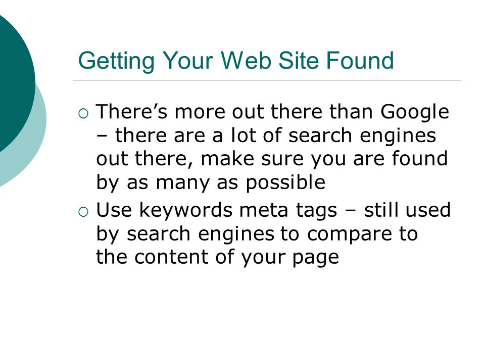 Getting Your Web Site Found Theres more out there than Google – there are a lot of search engines out there, make sure you are found by as many as possible Use keywords meta tags – still used by search engines to compare to the content of your page