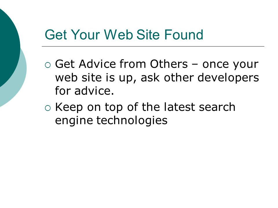 Get Your Web Site Found Get Advice from Others – once your web site is up, ask other developers for advice.