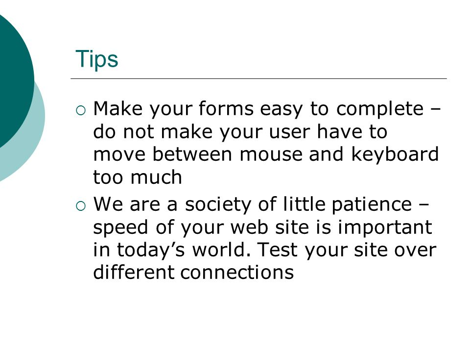 Tips Make your forms easy to complete – do not make your user have to move between mouse and keyboard too much We are a society of little patience – speed of your web site is important in todays world.