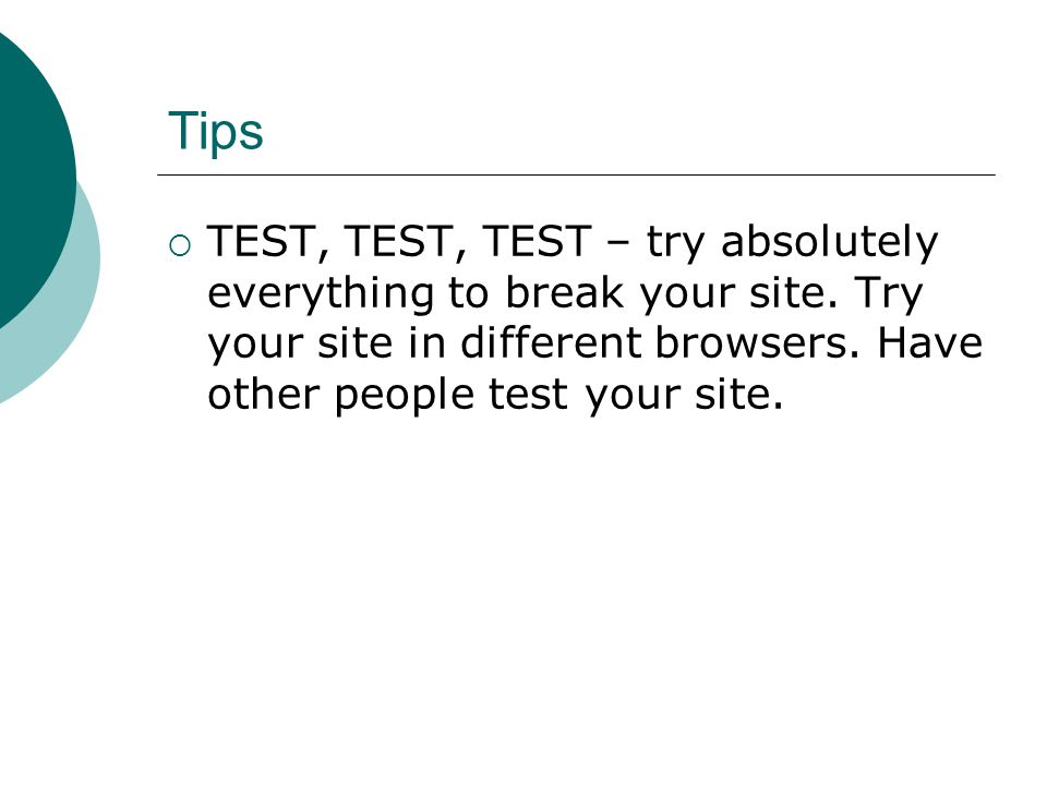 Tips TEST, TEST, TEST – try absolutely everything to break your site.