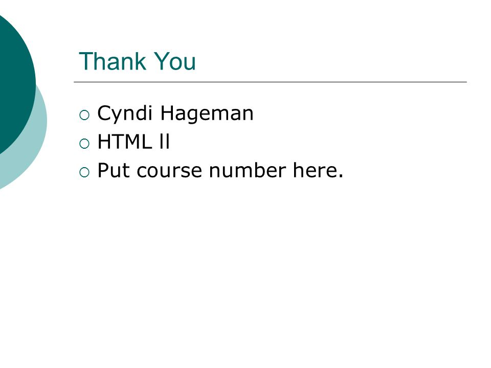 Thank You Cyndi Hageman HTML ll Put course number here.