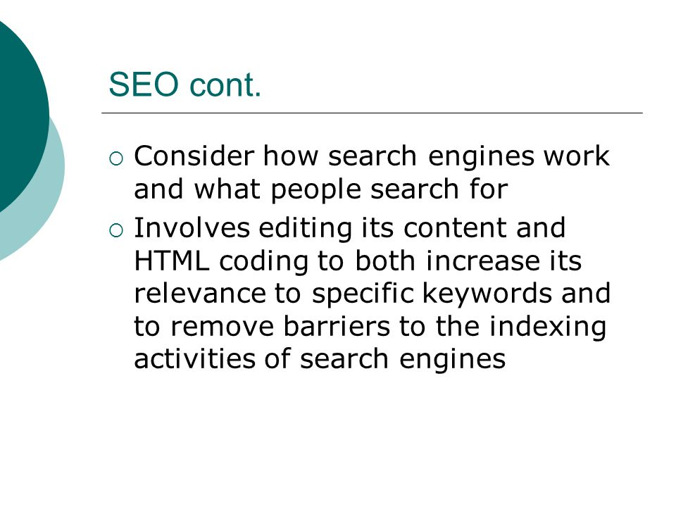 SEO cont. Consider how search engines work and what people search for Involves editing its content and HTML coding to both increase its relevance to s