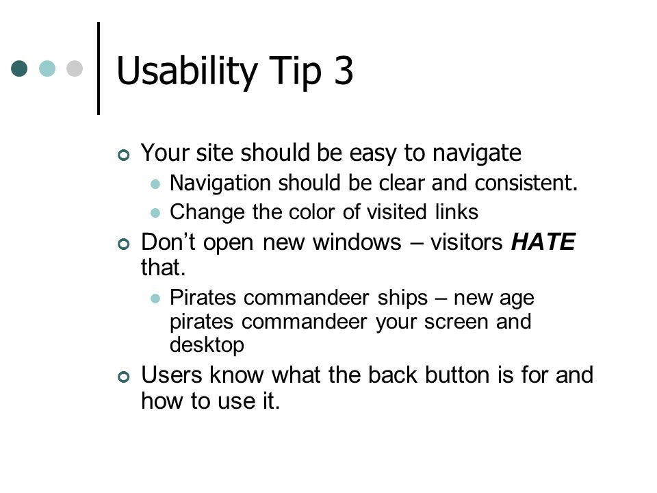 Usability Tip 3 Your site should be easy to navigate Navigation should be clear and consistent. Change the color of visited links Dont open new window