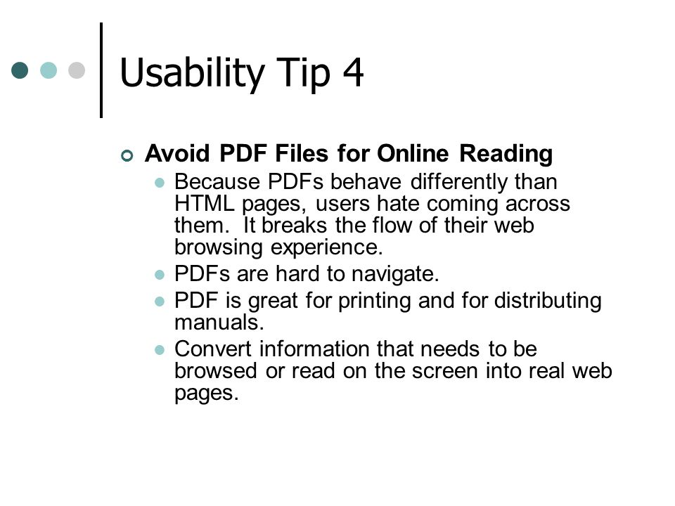 Usability Tip 4 Avoid PDF Files for Online Reading Because PDFs behave differently than HTML pages, users hate coming across them. It breaks the flow
