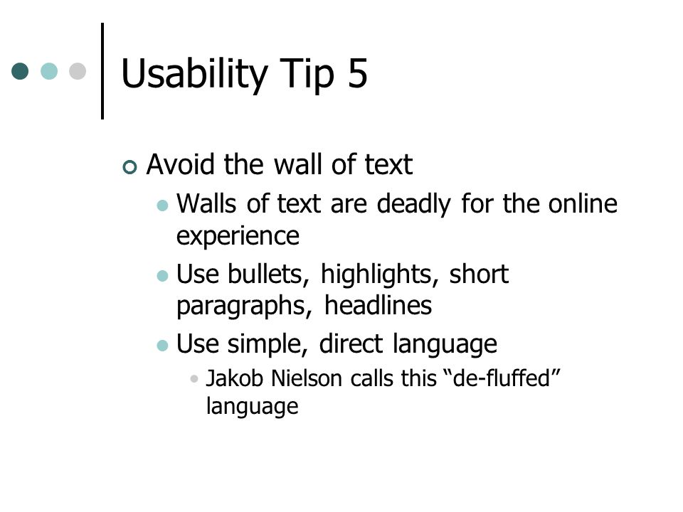 Usability Tip 5 Avoid the wall of text Walls of text are deadly for the online experience Use bullets, highlights, short paragraphs, headlines Use simple, direct language Jakob Nielson calls this de-fluffed language