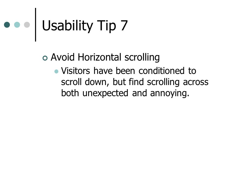 Usability Tip 7 Avoid Horizontal scrolling Visitors have been conditioned to scroll down, but find scrolling across both unexpected and annoying.