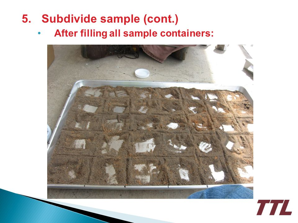 5. Subdivide sample (cont.) After filling all sample containers:
