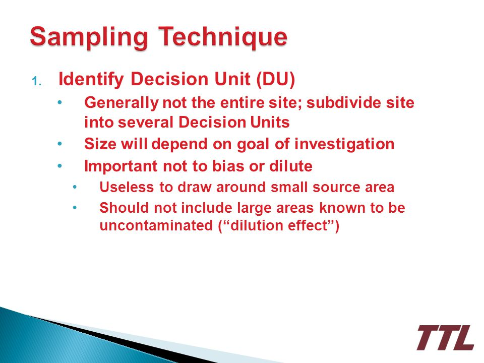 1. Identify Decision Unit (DU) Generally not the entire site; subdivide site into several Decision Units Size will depend on goal of investigation Imp