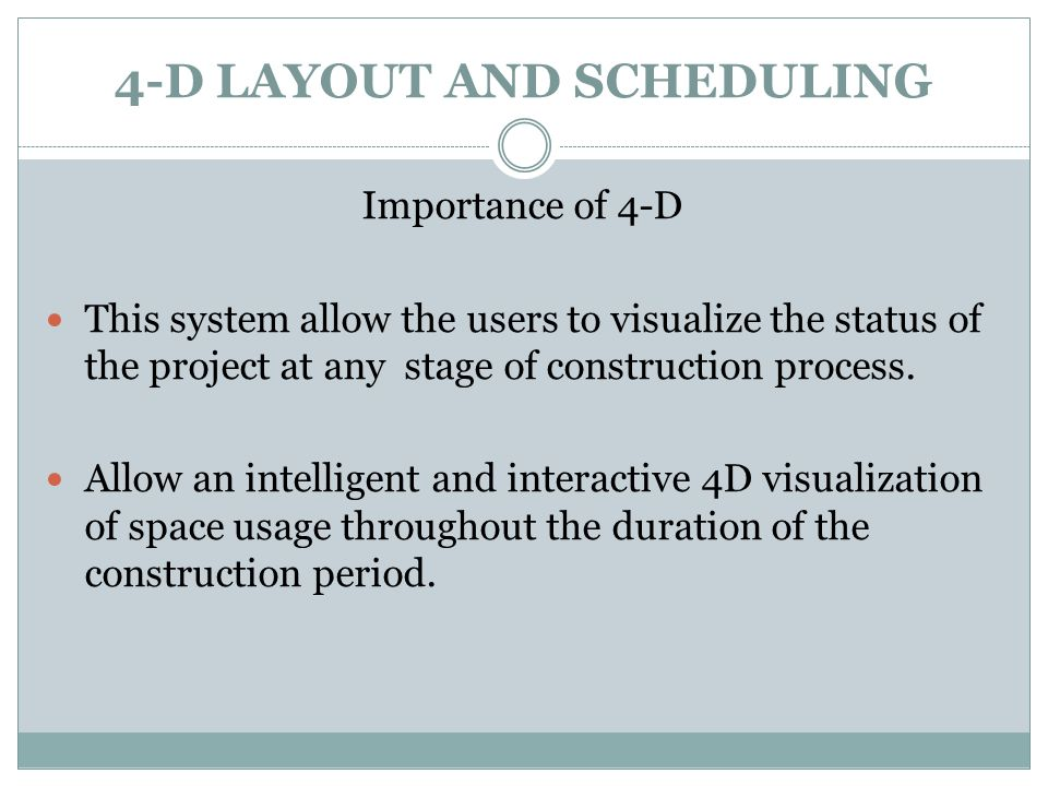 4-D LAYOUT AND SCHEDULING Importance of 4-D This system allow the users to visualize the status of the project at any stage of construction process.