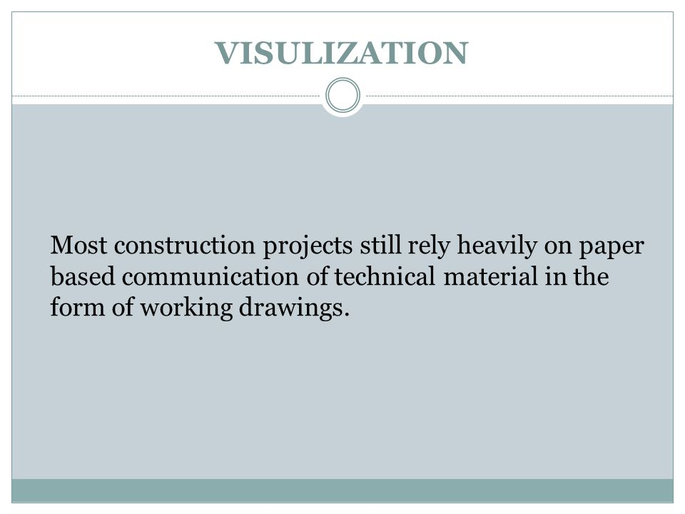 VISULIZATION Most construction projects still rely heavily on paper based communication of technical material in the form of working drawings.