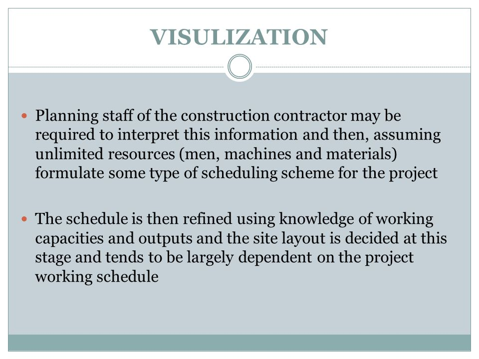 VISULIZATION Planning staff of the construction contractor may be required to interpret this information and then, assuming unlimited resources (men, machines and materials) formulate some type of scheduling scheme for the project The schedule is then refined using knowledge of working capacities and outputs and the site layout is decided at this stage and tends to be largely dependent on the project working schedule
