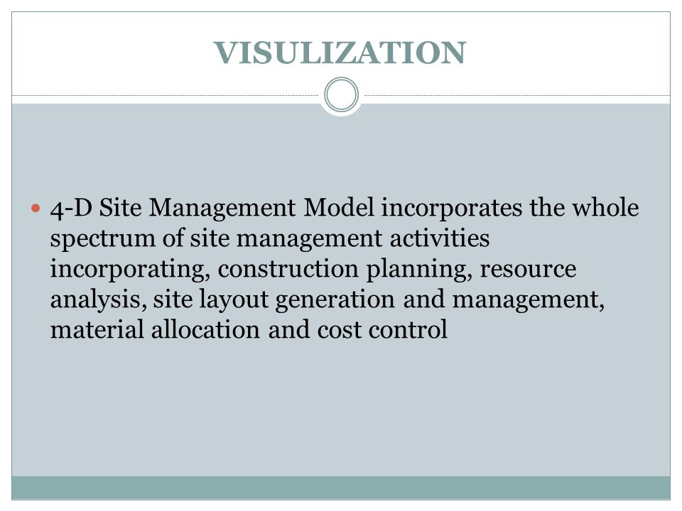 VISULIZATION 4-D Site Management Model incorporates the whole spectrum of site management activities incorporating, construction planning, resource analysis, site layout generation and management, material allocation and cost control