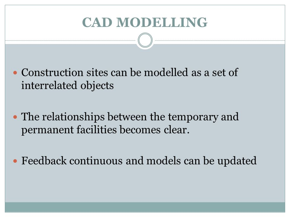 CAD MODELLING Construction sites can be modelled as a set of interrelated objects The relationships between the temporary and permanent facilities becomes clear.