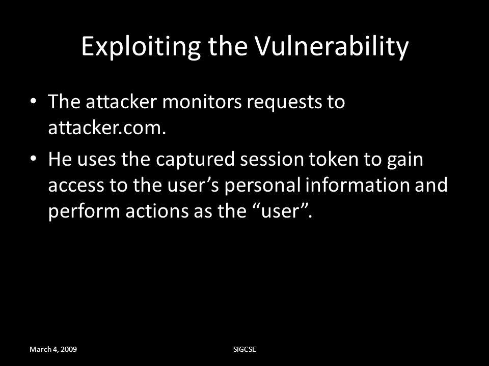 March 4, 2009SIGCSE Exploiting the Vulnerability The attacker monitors requests to attacker.com. He uses the captured session token to gain access to