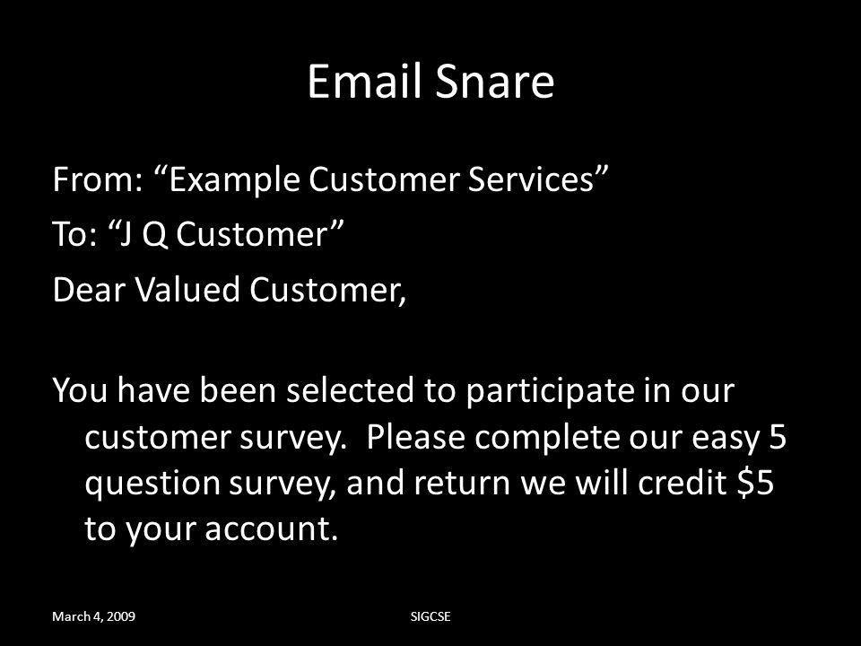 March 4, 2009SIGCSE Email Snare From: Example Customer Services To: J Q Customer Dear Valued Customer, You have been selected to participate in our cu