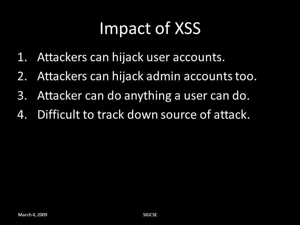 March 4, 2009SIGCSE Impact of XSS 1.Attackers can hijack user accounts. 2.Attackers can hijack admin accounts too. 3.Attacker can do anything a user c