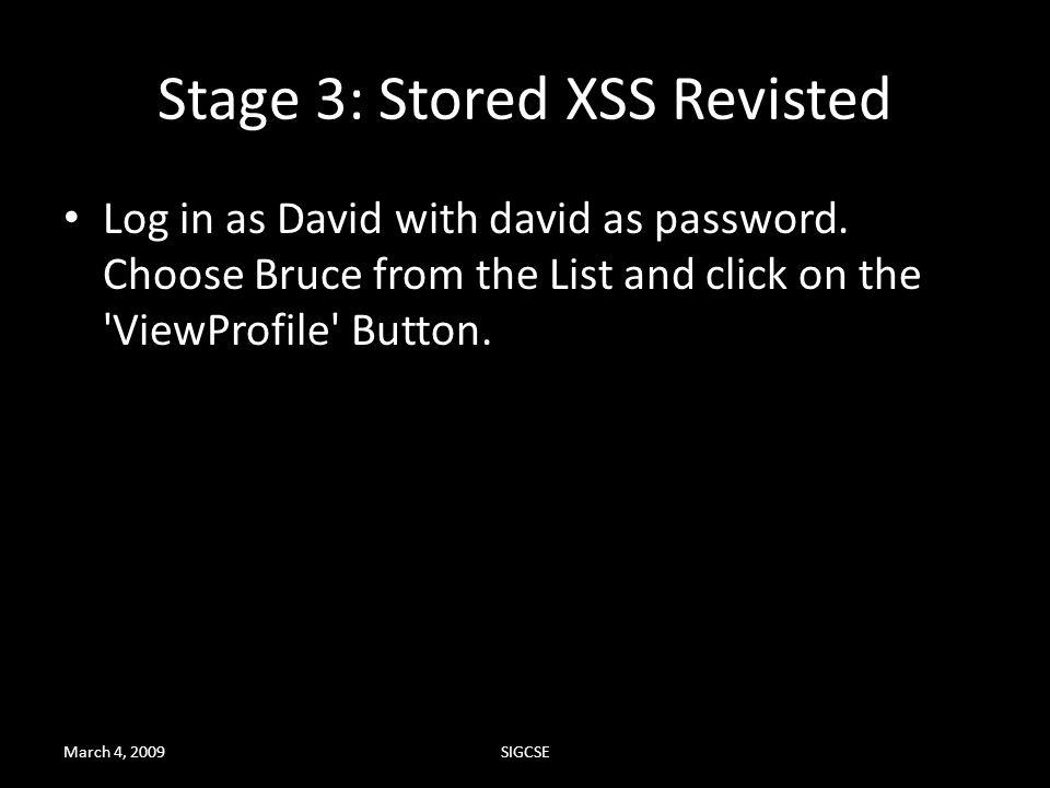 Stage 3: Stored XSS Revisted Log in as David with david as password. Choose Bruce from the List and click on the 'ViewProfile' Button. March 4, 2009SI
