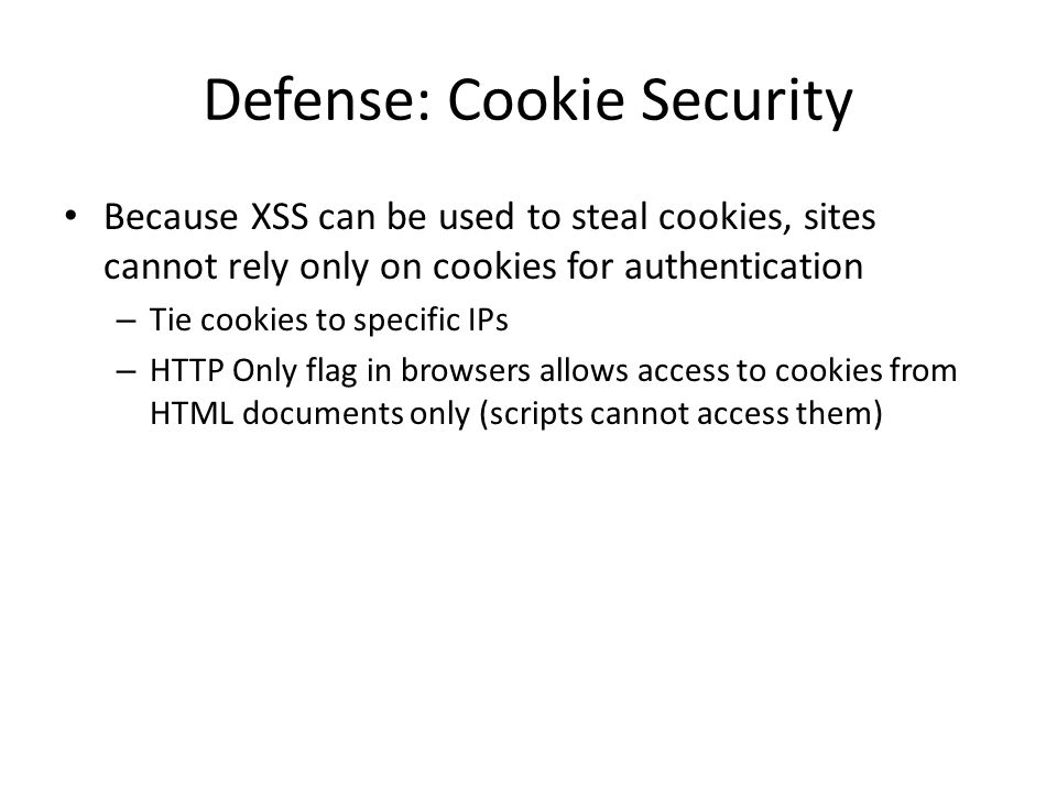 Defense: Cookie Security Because XSS can be used to steal cookies, sites cannot rely only on cookies for authentication – Tie cookies to specific IPs – HTTP Only flag in browsers allows access to cookies from HTML documents only (scripts cannot access them)