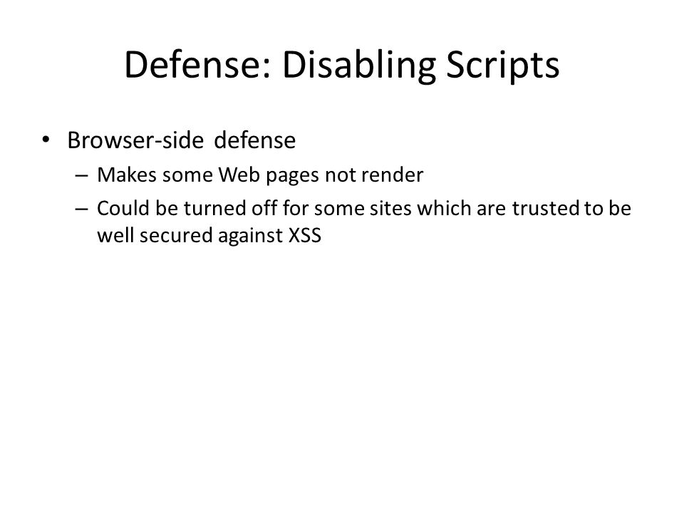 Defense: Disabling Scripts Browser-side defense – Makes some Web pages not render – Could be turned off for some sites which are trusted to be well secured against XSS
