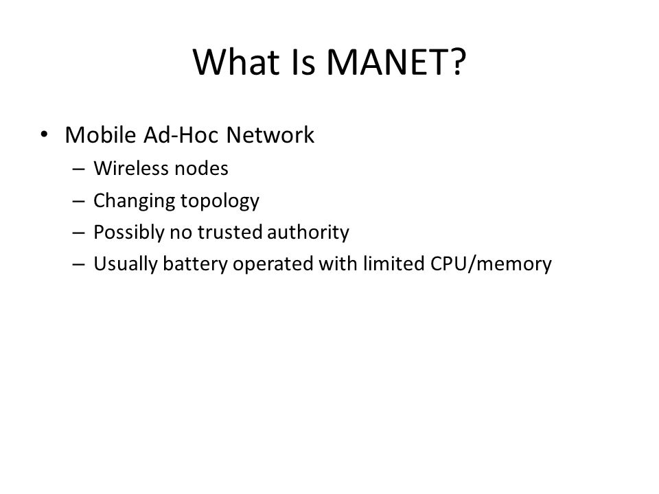 What Is MANET? Mobile Ad-Hoc Network – Wireless nodes – Changing topology – Possibly no trusted authority – Usually battery operated with limited CPU/