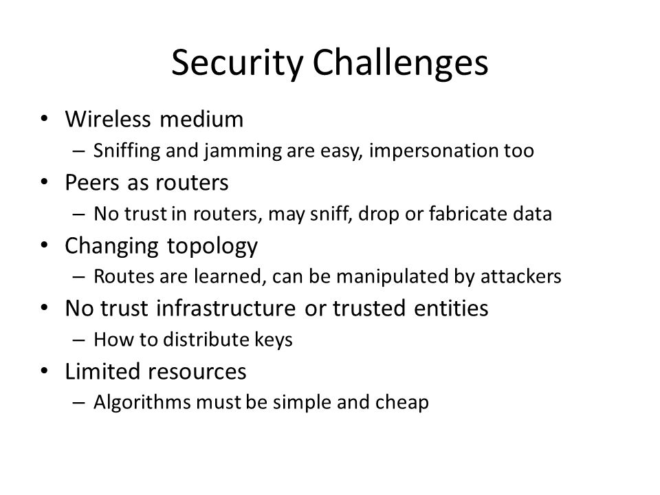 Security Challenges Wireless medium – Sniffing and jamming are easy, impersonation too Peers as routers – No trust in routers, may sniff, drop or fabricate data Changing topology – Routes are learned, can be manipulated by attackers No trust infrastructure or trusted entities – How to distribute keys Limited resources – Algorithms must be simple and cheap