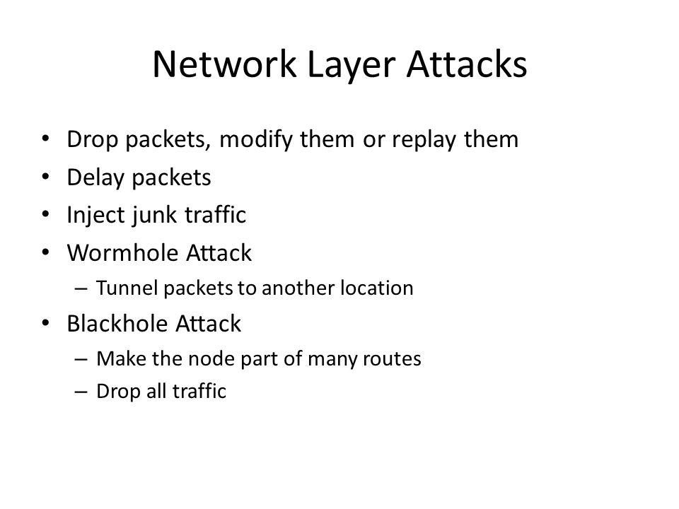 Network Layer Attacks Drop packets, modify them or replay them Delay packets Inject junk traffic Wormhole Attack – Tunnel packets to another location