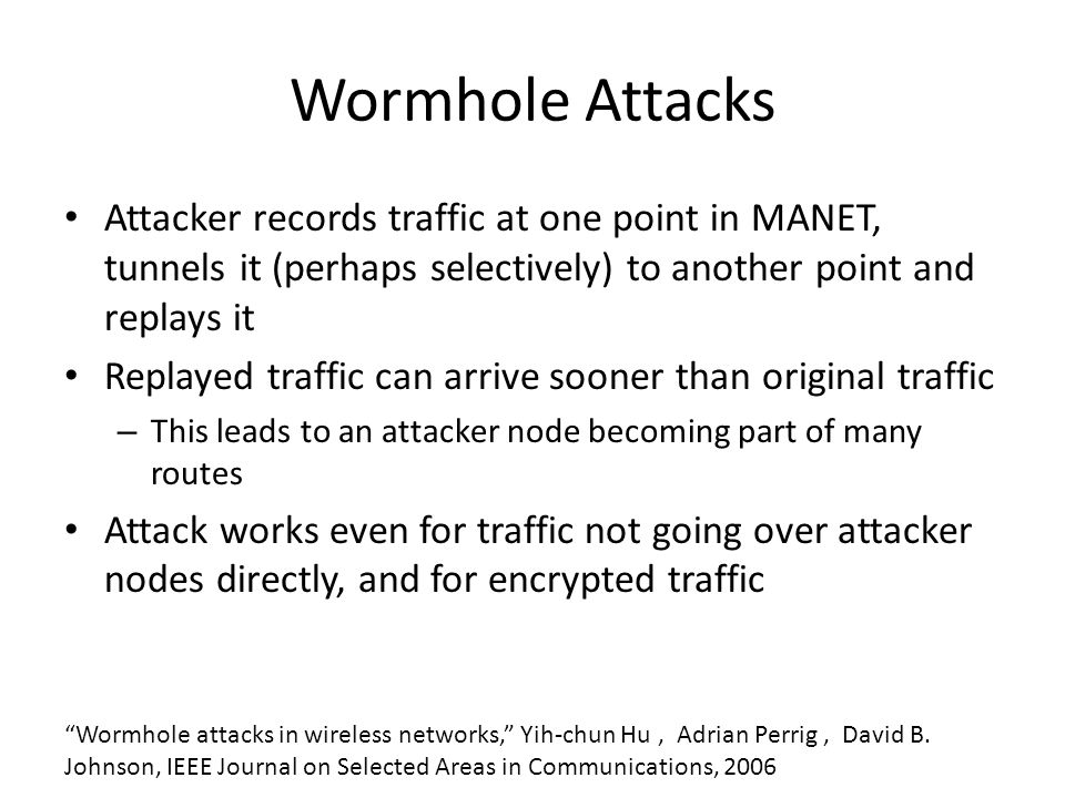 Wormhole Attacks Attacker records traffic at one point in MANET, tunnels it (perhaps selectively) to another point and replays it Replayed traffic can