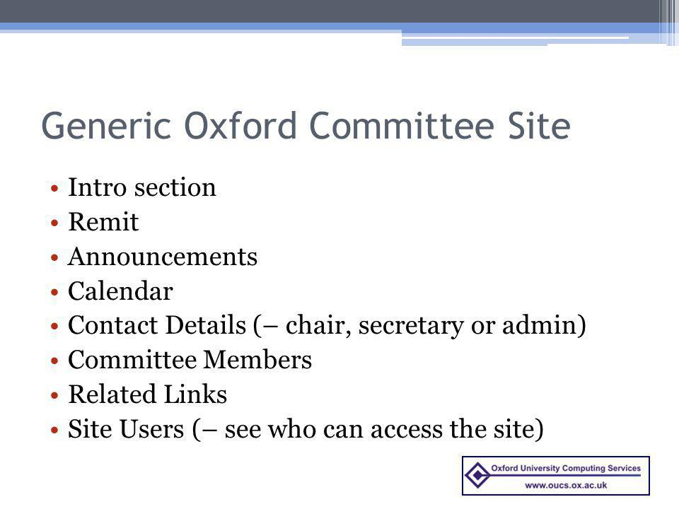 Generic Oxford Committee Site Intro section Remit Announcements Calendar Contact Details (– chair, secretary or admin) Committee Members Related Links Site Users (– see who can access the site)