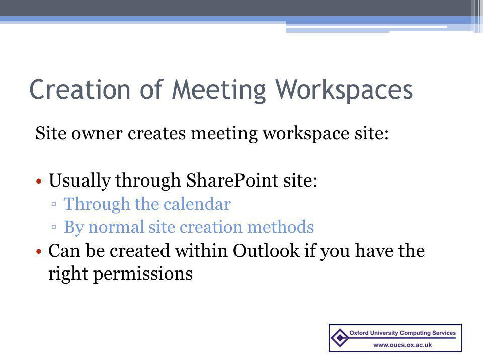 Creation of Meeting Workspaces Site owner creates meeting workspace site: Usually through SharePoint site: Through the calendar By normal site creation methods Can be created within Outlook if you have the right permissions