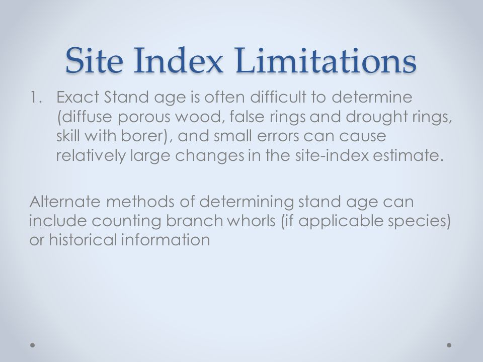 Site Index Limitations 1.Exact Stand age is often difficult to determine (diffuse porous wood, false rings and drought rings, skill with borer), and small errors can cause relatively large changes in the site-index estimate.