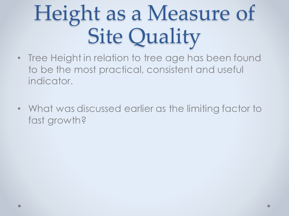 Height as a Measure of Site Quality Tree Height in relation to tree age has been found to be the most practical, consistent and useful indicator.