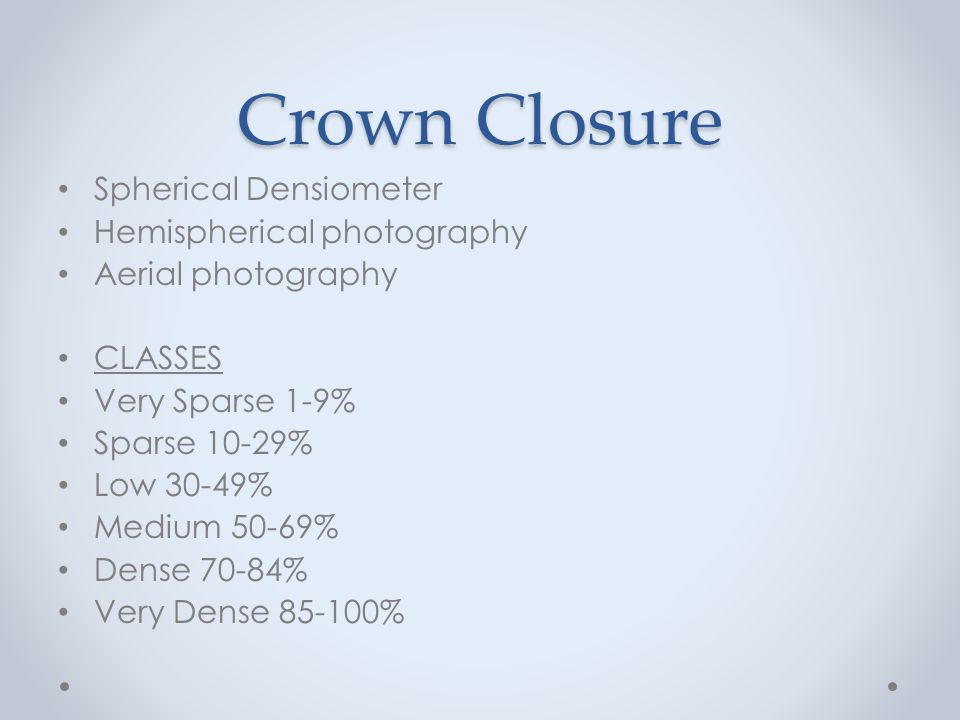 Crown Closure Spherical Densiometer Hemispherical photography Aerial photography CLASSES Very Sparse 1-9% Sparse 10-29% Low 30-49% Medium 50-69% Dense 70-84% Very Dense %